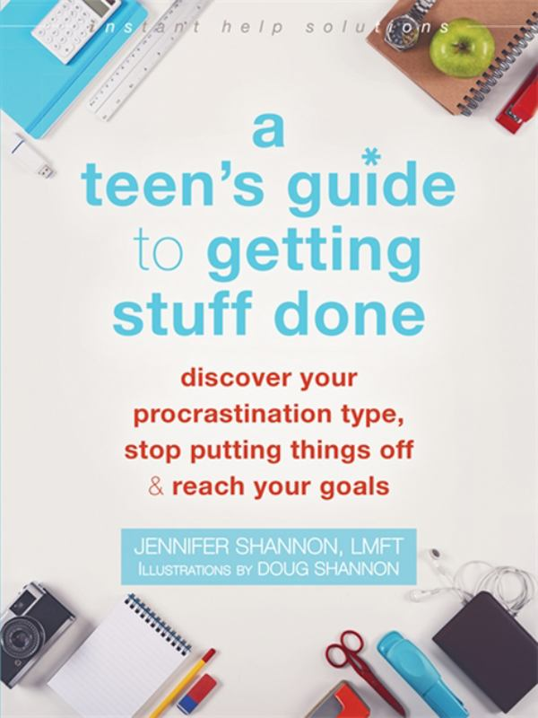 A Teen's Guide to Getting Stuff Done: Discover Your Unique Procrastination Type, Stop Putting Things Off, and Reach Your Goals