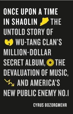 Once Upon a Time in Shaolin - The Untold Story of Wu-Tang Clan's Million Dollar Secret Album, the Devaluation of Music, and America's New Public Enemy No. 1