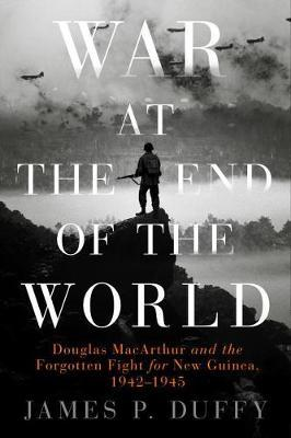 War at the End of the World: Douglas Macarthur and the Forgotten Fight for New Guinea, 1942 - 1945
