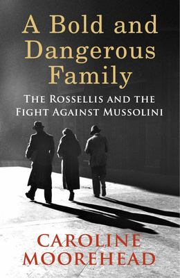 Bold and Dangerous Family: The Rossellis and the Fight Against Mussolini