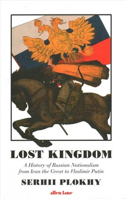 Lost Kingdom : A History of Russian Nationalism from Ivan the Great to Vladimir Putin