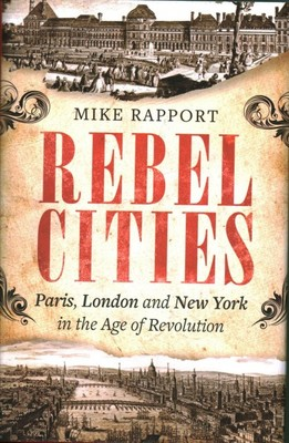 Rebel Cities : Paris, London and New York in the Age of Revolution