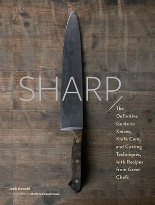 Sharp : The Definitive Guide to Knives, Knife Care, and Cutting Techniques, with Recipes from Great Chefs