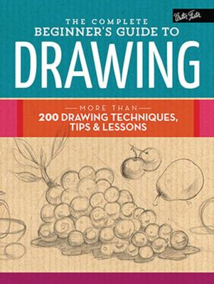 Complete Beginner's Guide to Drawing: More Than 200 Drawing Techniques, Tips & Lessons