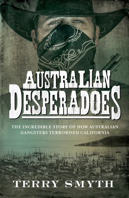 Australian Desperadoes: The Incredible Story of How Australian Gangsters Terrorised California
