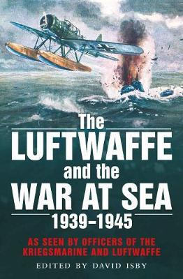 The Luftwaffe and the War at Sea: As Seen by Officers of the Kriegsmarine and Luftwaffe