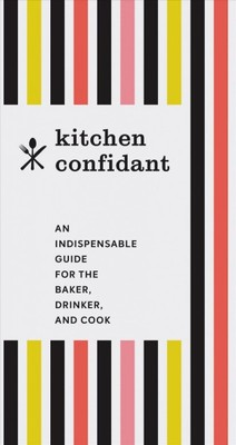 Kitchen Confidant : An Indispensable Guide for the Baker, Drinker, and Cook