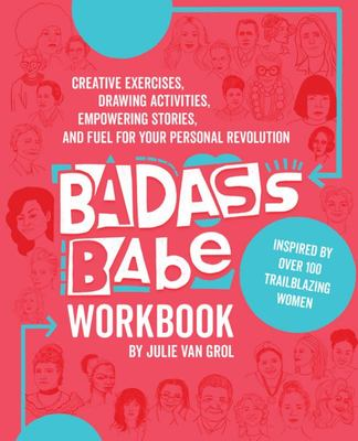Badass Babe Workbook : Creative Exercises, Drawing Activities, Empowering Stories, and Fuel for Your Personal Revolution, Inspired by over 100 Trailblazing Women