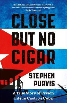Close But No Cigar: A True Story of Prison Life in Castro's Cuba