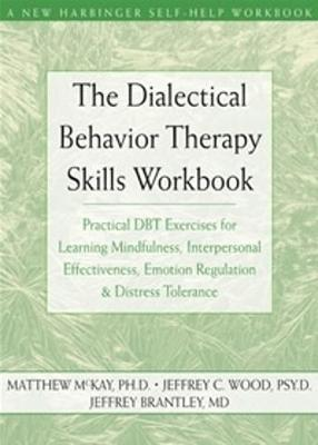The Dialectical Behavior Therapy Skills Workbook:  Practical DBT Exercises for Learning Mindfulness, Interpersonal Effectiveness, Emotion Regulation & Distress Tolerance