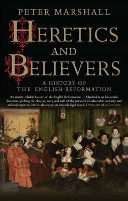 Heretics and Believers : A History of the English Reformation