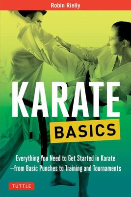 Karate Basics : Everything You Need to Get Started in Karate - from Basic Punches to Training and Tournaments