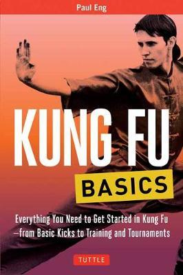 Kung Fu Basics : Everything You Need to Get Started in Kung Fu - from Basic Kicks to Training and Tournaments