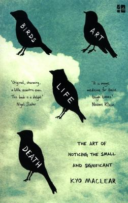 Birds Art Life Death: The Art of Noticing the Small and the Significant