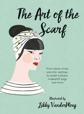 The Art of the Scarf From Classic Knots and Chic Neckties, to Stylish Turbans, Bags, and More