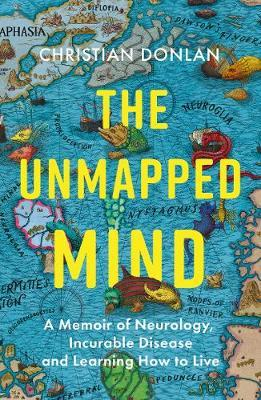The Unmapped Mind: A Memoir of Neurology, Incurable Disease and Learning How to Live