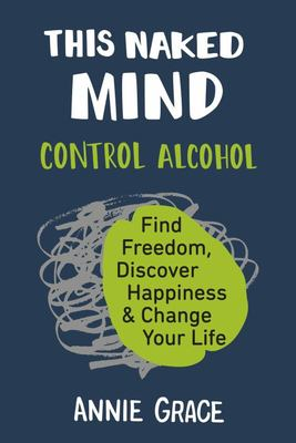 This Naked Mind: Control Alcohol, Find Freedom, Discover Happiness & Change Your Life