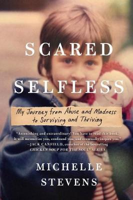Scared Selfless: My Journey from Abuse and Madness to Surviving & Thriving