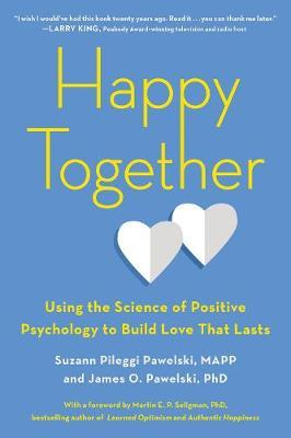 Happy Together: Using the Science of Positive Psychology to Build Love That Lasts