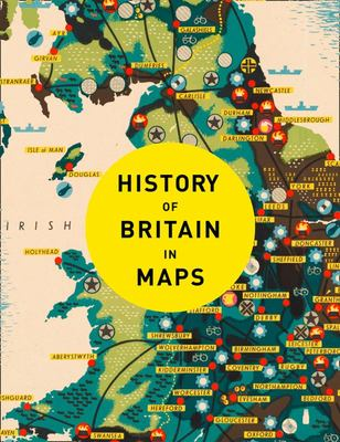 History of Britain in Maps : Over 90 Maps of Our Nation Through Time