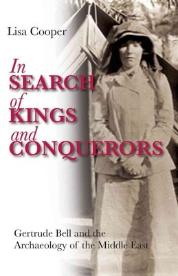 In Search of Kings and Conquerors : Gertrude Bell and the Archaeology of the Middle East