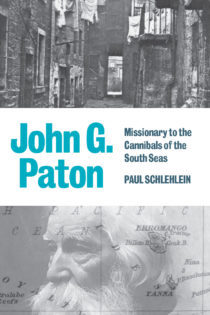 John G Paton: Missionary to the Cannibals of the South Seas