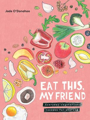 Eat This My Friend Everyday Vegetarian Recipes for Sharing