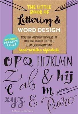 The Little Book of Lettering & Word Design : More Than 50 Tips and Techniques for Mastering a Variety of Stylish, Elegant, and Contemporary Hand-written Alphabets