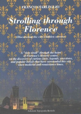 """Strolling Through Florence : Discovering The City's Hidden Secrets: A """"Slow Stroll"""" Through The Heart Of Florence's Historic Centre, On The Discovery Of Curious Facts, Legends, Anecdotes, And Popular Beliefs That Have Surrounded This City Since Medieval A"""