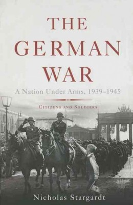 The German War : A Nation Under Arms, 1939-1945