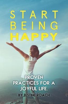 Start Being Happy: Proven Practices for a Joyful Life