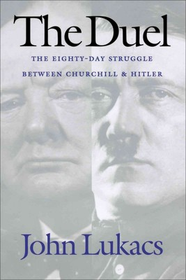 The Duel : The Eighty-Day Struggle Between Churchill and Hitler