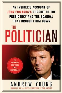 The Politician : An Insider's Account of John Edward's Pursuit of the Presidency and the Scandal That Brought Him Down