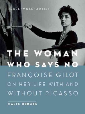 The Woman Who Says No : Francoise Gilot on Her Life With and Without Picasso: Rebel, Muse, Artist