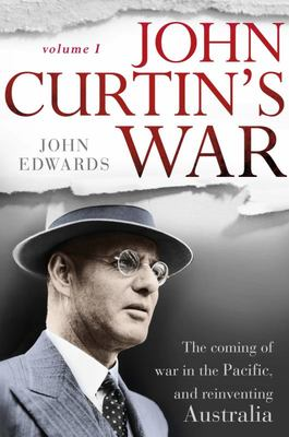 John Curtin's War: The Coming of War in the Pacific and Reinventing Australia