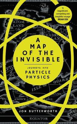 A Map of the Invisible : Journeys into Particle Physics HB