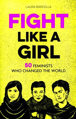 Fight Like a Girl : 50 Feminists Who Changed the World