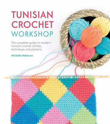 Tunisian Crochet WorkshopThe Complete Guide to Contemporary Tunisian Crochet: Techniques, Stitches and Patterns