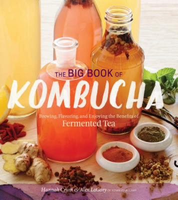The Big Book of Kombucha: Brewing, Flavoring, and Enjoying the Health Benefits of Fermented Tea {HB}