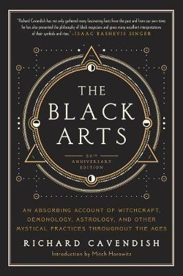 The Black Arts - An Absorbing Account of Witchcraft, Demonology, Astrology and Other Mystical Practices Throughout the Ages
