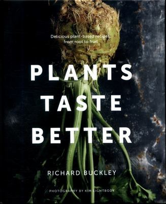 Plants Taste Better : Delicious Plant-based Recipes, from Root to Fruit