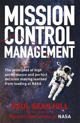 Mission Control Management: The principles of high performance and perfect decision-making learned from leading at NASA