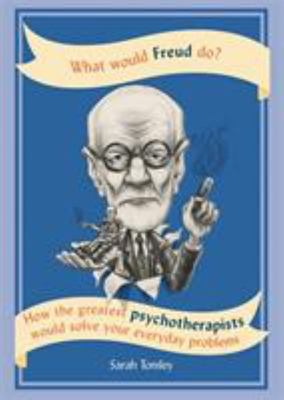 What Would Freud Do? How the Greatest Psychotherapists Would Solve Your Everyday Problems