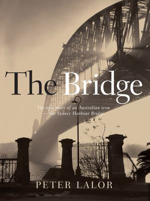 The Bridge: The epic story of an Australian icon - the Sydney Harbour Bridge