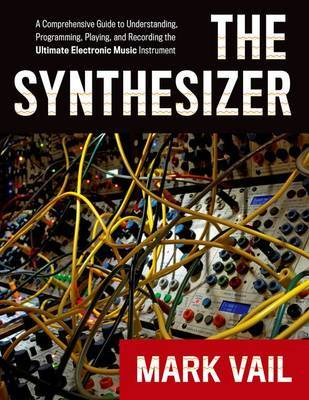 The Synthesizer - A Comprehensive Guide to Understanding, Programming, Playing, and Recording the Ultimate Electronic Music Instrument