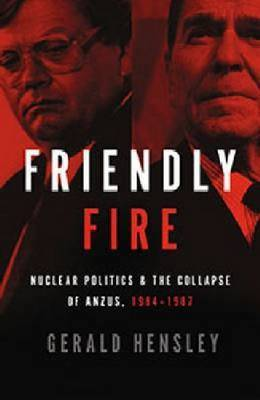 Friendly Fire : Nuclear Politics and the Collapse of ANZUS 1984-1987