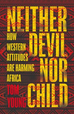 Neither Devil Nor Child: How Western Attitudes Are Harming Africa
