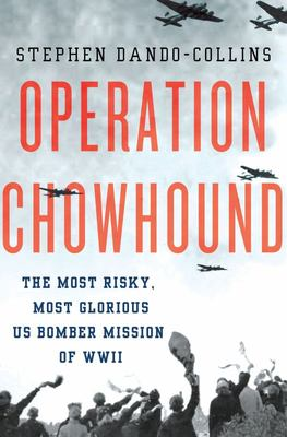 Operation Chowhound The Most Risky, Most Glorious US Bomber Mission of WWII