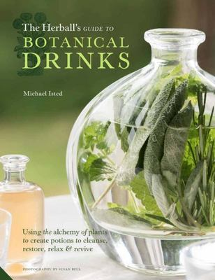 The Herball's Guide to Botanical Drinks : The Alchemy of Plants to Create Potions to Cleanse, Restore, Relax and Lift the Heart