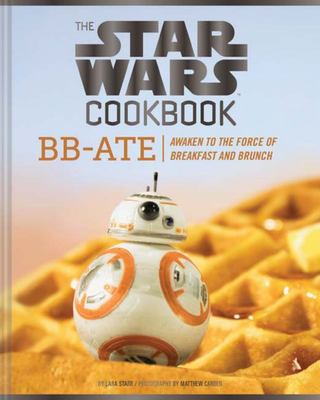 The Star Wars Cookbook : Bb-ate - Awaken to the Force of Breakfast and Brunch